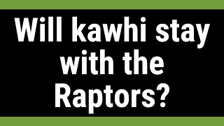 Will kawhi stay with the Raptors?