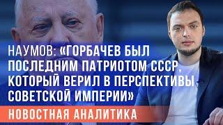 """Алексей Наумов: """"Горбачев был последним патриотом СССР"""""""