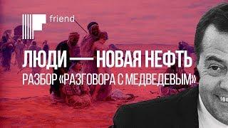 Люди – это новая нефть. Разбор «Разговора с Медведевым»