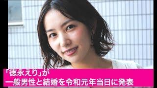 「徳永えり」が一般男性と結婚を令和元年当日に発表.