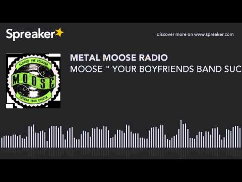 """MOOSE """" YOUR BOYFRIENDS BAND SUCKS"""" (made with Spreaker)"""