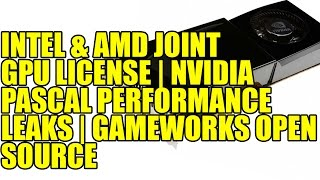 Intel & AMD Joint GPU License | Nvidia Pascal Performance Leaks | Nvidia GameWorks Open Source