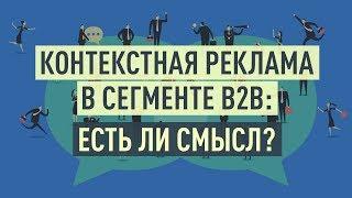 Контекстная реклама в сегменте B2B: есть ли смысл? Особенности контекстной рекламы в B2B