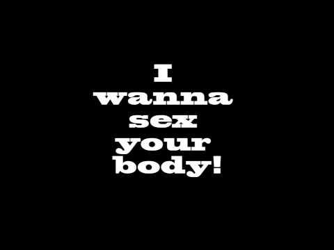 I wanna sex your body!