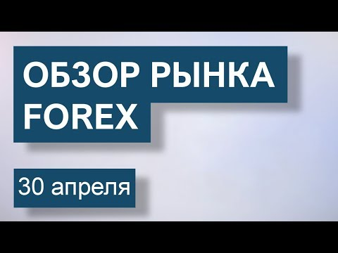 30 Апреля. Обзор рынка Форекс EUR/USD, GBP/USD, USD/JPY, GOLD