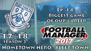 fm17 llm   hometown hero   fleet town   ep 14   the biggest game of our career