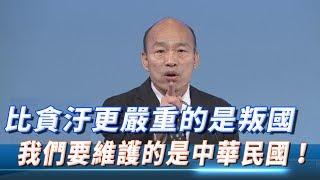 【總統辯論會】韓國瑜:比貪汙更嚴重的是叛國 我們要維護的是中華民國!