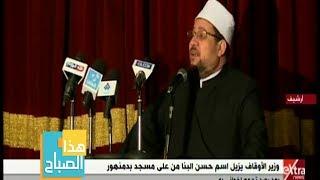 هذا الصباح | إزالة اسم حسن البنا من على مسجد بدمنهور .. التفاصيل