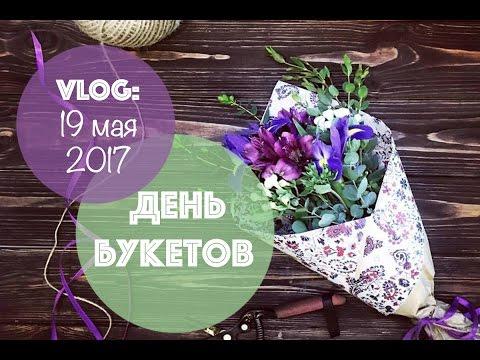 VLOG: День БУКЕТОВ 💐🌿🌺     19 МАЯ 2017