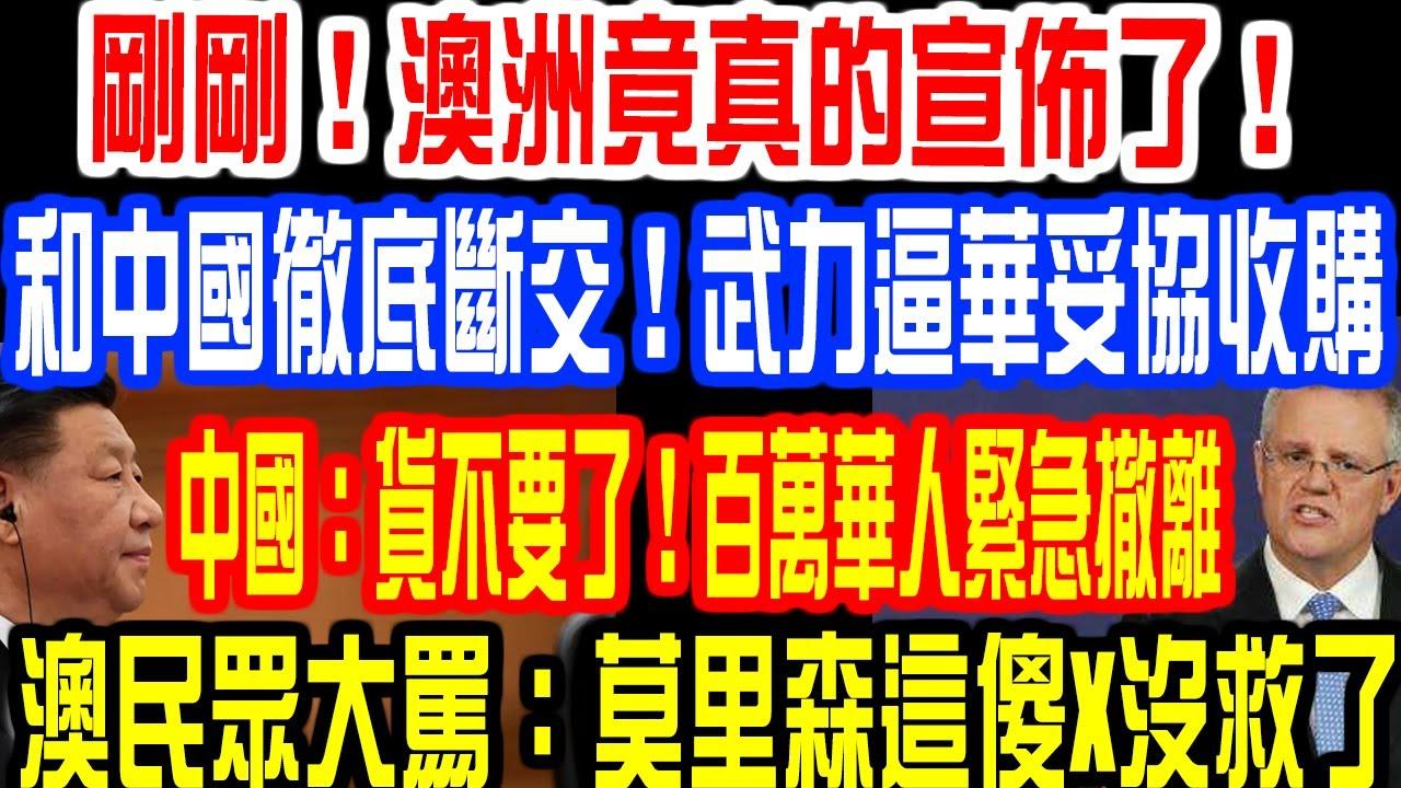 剛剛!澳洲竟真的宣佈了!和中國徹底斷交!武力逼華妥協收購!中國:貨不要了!百萬華人緊急撤離!澳民眾大罵:莫里森這傻X沒救了