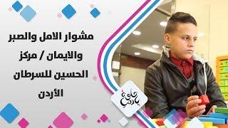 مشوار الامل والصبر والايمان / مركز الحسين للسرطان