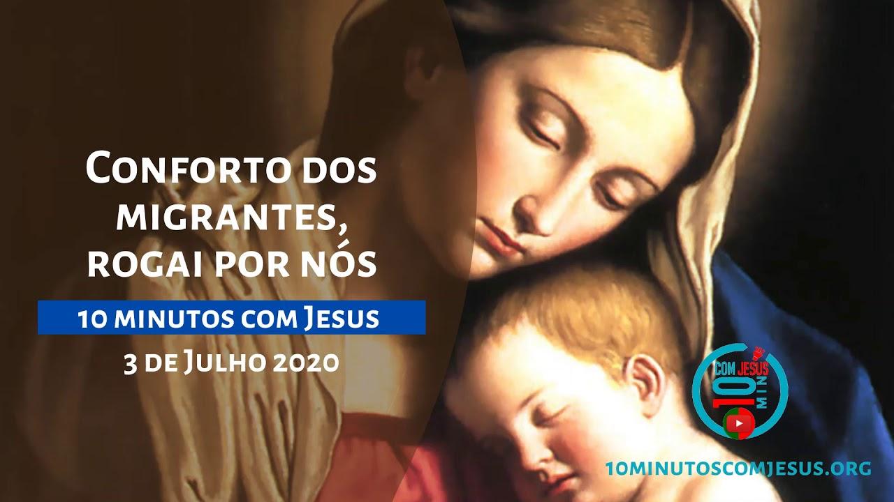 10 Minutos com Jesus. Conforto dos migrantes,rogai por nós (03-07-20)