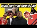 DUMB THINGS RAPPERS SAY THESE DAYS