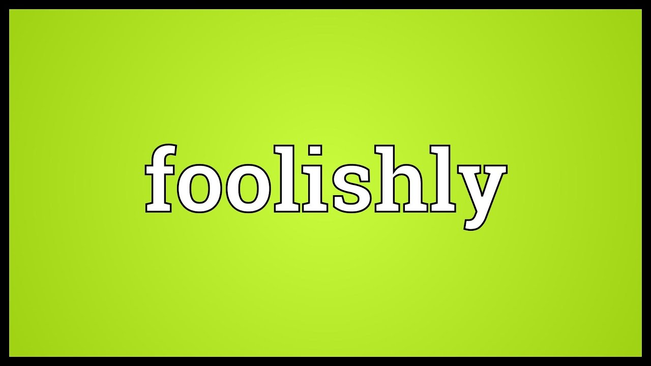 Foolishly Meaning