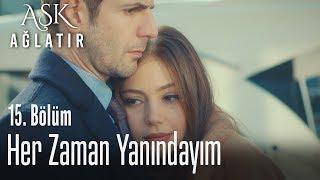 Her zaman yanındayım - Aşk Ağlatır 15. Bölüm