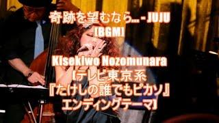 奇跡を望むなら... - JUJU[BGM]Kisekiwo Nozomunara(テレビ東京系『たけしの誰でもピカソ』エンディングテーマ)