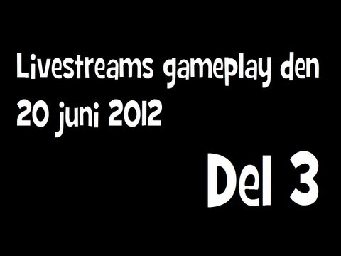 Livestreams gameplay den 20 juni 2012 del 3