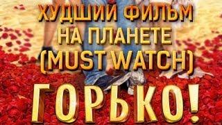 ХУДШИЙ ФИЛЬМ НА СВЕТЕ (MUST WATCH): ГОРЬКО!