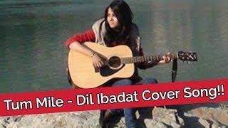 Tum Mile - Dil Ibadat Cover Song!! - Shraddha Sharma