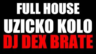 FULL HOUSE UZICKO KOLO (DJ DEX BRATE)