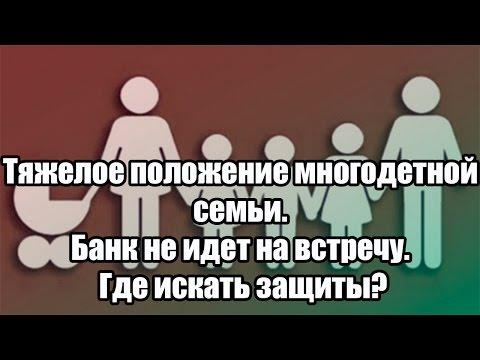 ✓ Тяжелое положение многодетной семьи. Банк не идет на встречу. Где искать защиты?