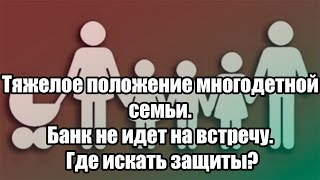 Тяжелое положение многодетной семьи. Банк не идет на встречу. Где искать защиты?(, 2016-07-05T06:35:42.000Z)