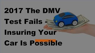 2017 The DMV Test Fails |  Insuring Your Car Is Possible Even After Failing The DMV Test