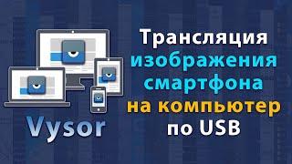 Как отобразить экрана смартфона на компьютер через USB-кабель с помощью программы Vysor