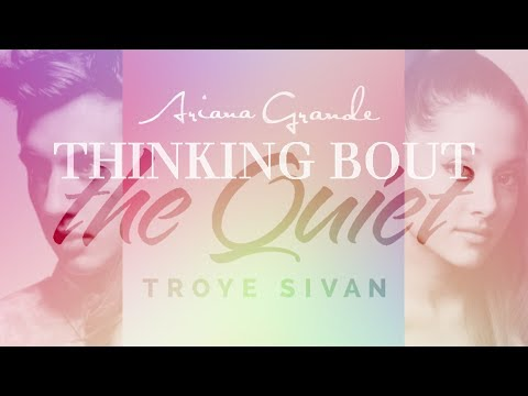 thinking bout the quiet - ariana grande & troye sivan