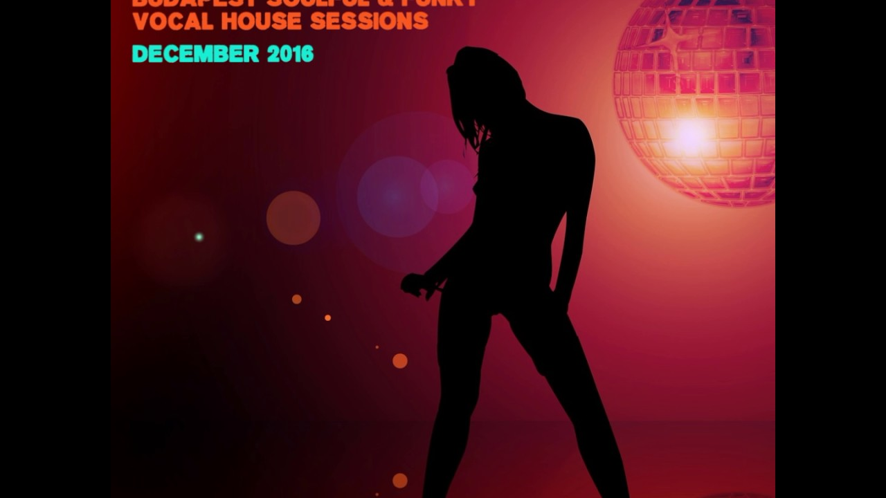 Budapest soulful funky vocal house sessions december for Best vocal house music