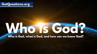 Who is God, What is God, & How can we know God   |  GotQuestions.org