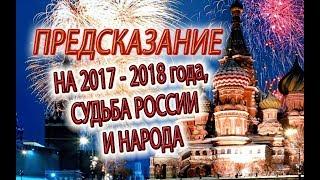 Предсказание о 2017-2018 годах, России и судьбе народа!