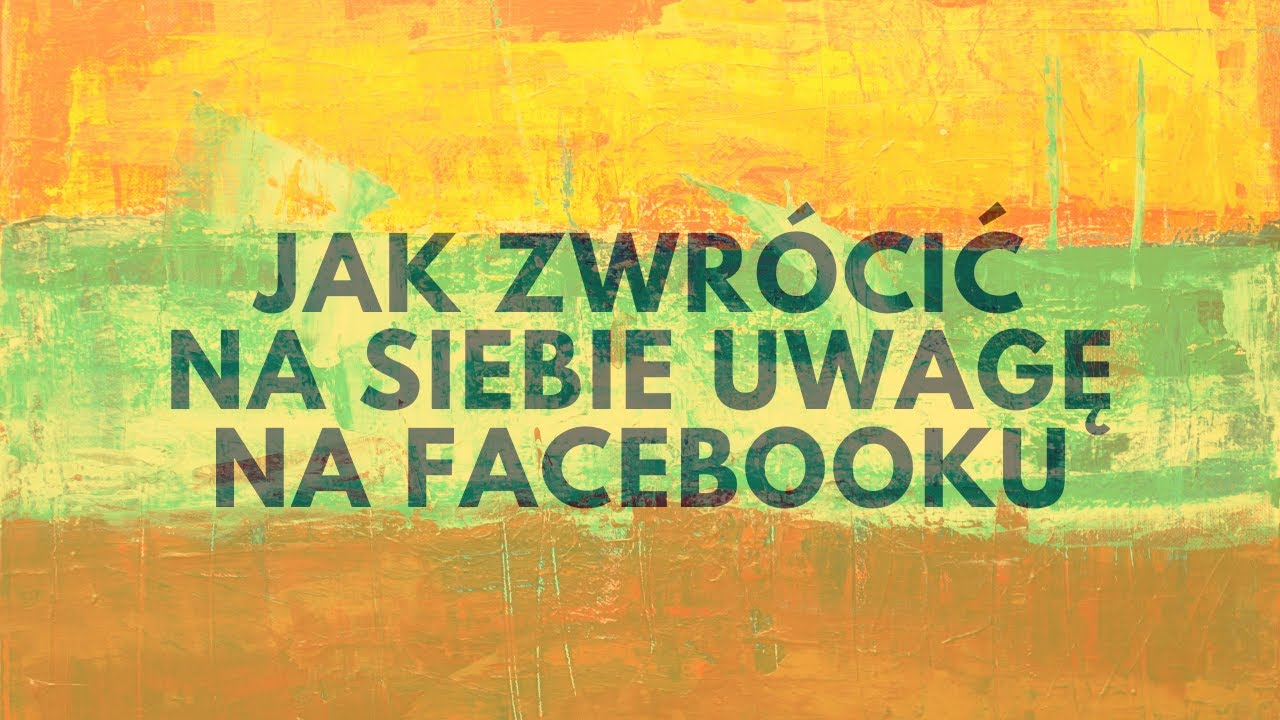 Jak Zwrócić Na Siebie Uwagę Na Facebooku?