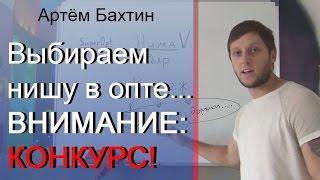 Бизнес с нуля.  Видео-урок №3: Правильно выбираем нишу в опте + КОНКУРС! Артём Бахтин