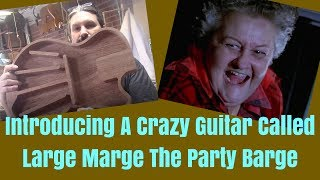 Introducing A Crazy Guitar Called Large Marge The Pary Barge