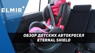 Детские автокресла Eternal Shield. Обзор от Elmir.ua