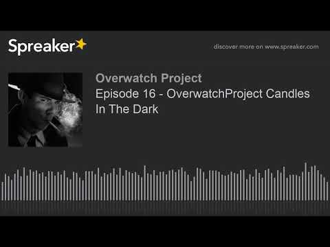 Episode 16 - OverwatchProject Candles In The Dark