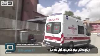 مصر العربية | ارتفاع عدد قتلي الجيش التركي جنوب شرقي البلاد إلى 3
