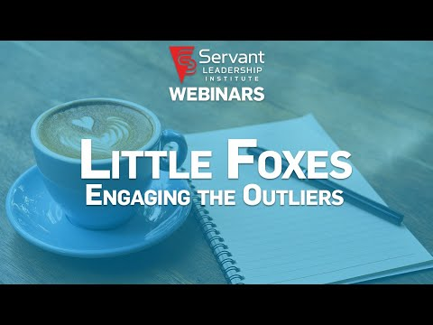 Servant Leadership Webinar: Little Foxes, Engaging the Outliers