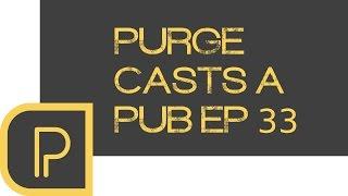 Purge casts a Pub ep. 33