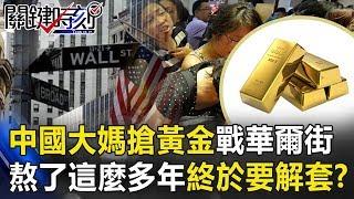 六年前「中國大媽搶黃金」血戰華爾街! 熬了這麼多年終於要解套!? 關鍵時刻20190717-3 黃世聰