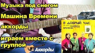 Музыка под снегом - Машина Времени, аккорды.  Играем вместе с группой.