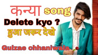 Gulzar Chhaniwala kanya new song delete gulzar chhaniwala new song why delete on Youtube kanya