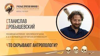 Что скрывают антропологи? Станислав Дробышевский. Ученые против мифов 5-7
