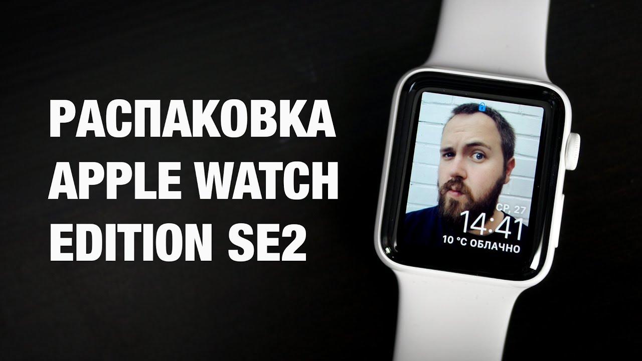 Распаковка Apple Watch Edition за 100. 000 рублей и какие часы Apple выбрать