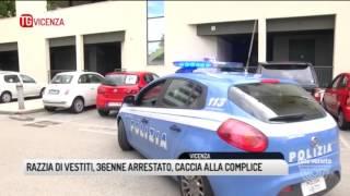 TG VICENZA (13/06/2017) - RAZZIA DI VESTITI, 36ENNE ARRESTATO, CACCIA ALLA COMPLICE