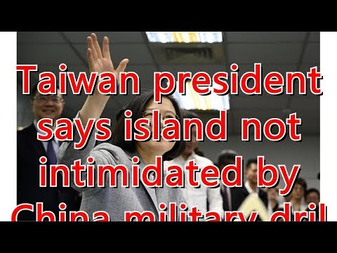 Taiwan president says island not intimidated by China military drills