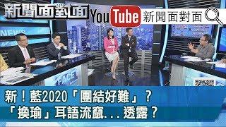 精選片段》新!藍2020「團結好難」?「換瑜」耳語流竄...透露?【新聞面對面】190821