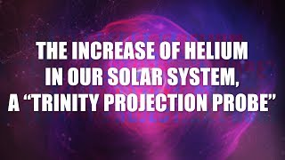 """Discussion on the Increase of Helium in Our Solar System, a """"Trinity Projection Probe"""""""