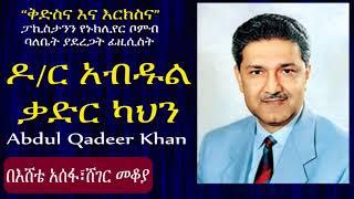 የፓኪስታን የኑክሊየር ቦምብ ፊዚሲስት ዶ/ር አብዱልቃድር ካህን Abdul Qadeer Khan በእሸቴ አሰፋ Sheger Mekoya, Ethiopia